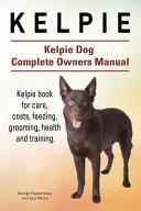 Kelpie. Kelpie Dog Complete Owners Manual. Kelpie Book for Care, Costs, Feeding, Grooming, Health and Training. Pdf/ePub eBook