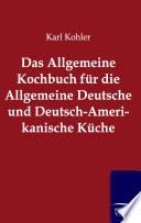 Das Allgemeine Kochbuch f  r die Allgemeine Deutsche und Deutsch Amerikanische K  che