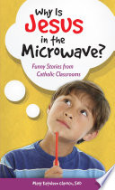 Why Is Jesus in the Microwave  Funny Stories from Catholic Classrooms