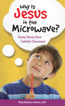 Why Is Jesus in the Microwave? Funny Stories from Catholic Classrooms