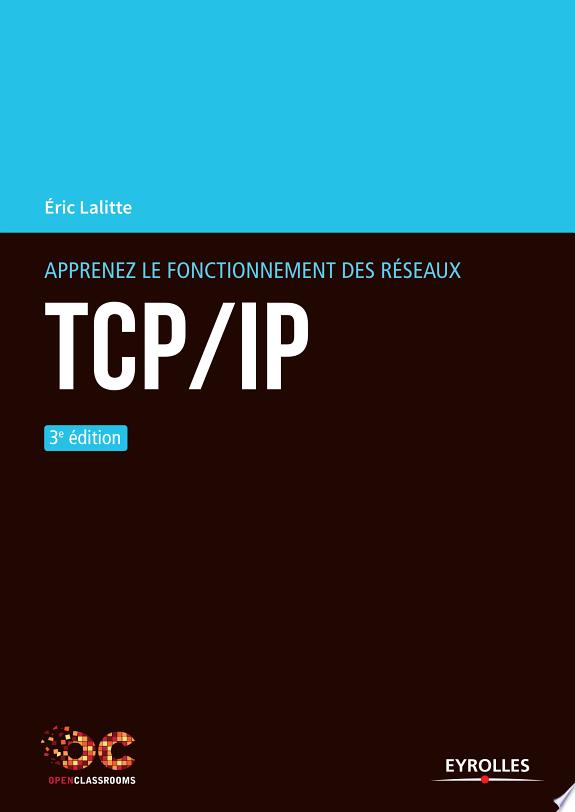 Apprenez le fonctionnement des réseaux TCP-IP / Éric Lalitte.- Paris : Eyrolles , DL 2017