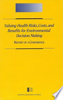 Valuing Health Risks, Costs, And Benefits For Environmental Decision Making: : ...