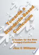 Towards a Standards Based Curriculum 2014  A Toolkit for the New Primary Curriculum in England  Revised Edition
