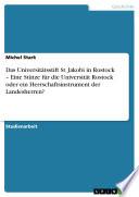 Das Universitätsstift St. Jakobi in Rostock - Eine Stütze Für Die Universität Rostock Oder Ein Herrschaftsinstrument Der Landesherren?