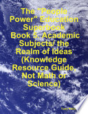 The  People Power  Education Superbook  Book 5  Academic Subjects  the Realm of Ideas  Knowledge Resource Guide  Not Math or Science