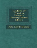 Incidents of Travel in Yucatan   Primary Source Edition