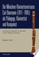 Der Münchner Klarinettenvirtuose Carl Baermann (1811-1885) als Pädagoge, Klarinettist und Komponist