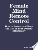 Female Mind Remote Control  How to Attract and Keep the Girl of Your Dreams Effortlessly