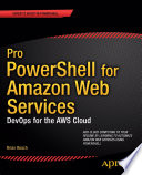 Pro PowerShell For Amazon Web Services : windows professionals who already know powershell and...