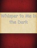 Whisper to Me in the Dark