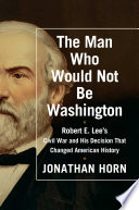 The man who would not be Washington : Robert E. Lee's Civil War and his decision that changed Americ