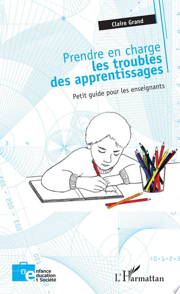 Prendre en charge les troubles des apprentissages : petit guide pour les enseignants / Claire Grand.- Paris : L'Harmattan , DL 2017