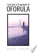 I Am But a Fragment of Oforula