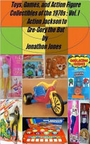 Book Toys, Games, and Action Figure Collectibles of the 1970s: Volume I Action Jackson to Gre-Gory the Bat
