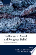 Challenges to moral and religious belief : disagreement and evolution / edited by Michael Bergmann and Patrick Kain.