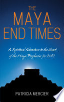The Maya End Times  A Spiritual Adventure to the Heart of the Maya Prophecies for 2012