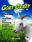 Goat Crazy  How to Have the Healthiest  Best Producing  Longest Living Goats In the Land