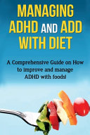 Managing ADHD and ADD with Diet: A Comprehensive Guide on How to Improve and Manage ADHD with Foods!