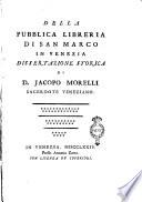 Della pubblica libreria di San Marco in Venezia dissertazione storica di D  Jacopo Morelli sacerdote veneziano