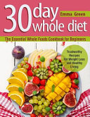 30 Day Whole Diet The Essential Whole Foods Cookbook For Beginners Trustworthy Recipes For Weight Loss And Healthy Living
