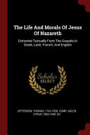 The Life and Morals of Jesus of Nazareth  Extracted Textually from the Gospels in Greek  Latin  French  and English