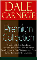 DALE CARNEGIE Premium Collection  The Art of Public Speaking  How to Win Friends and Influence People  How to Stop Worrying and Start Living   Lincoln the Unknown