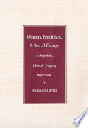 Women  Feminism  and Social Change in Argentina  Chile  and Uruguay  1890 1940