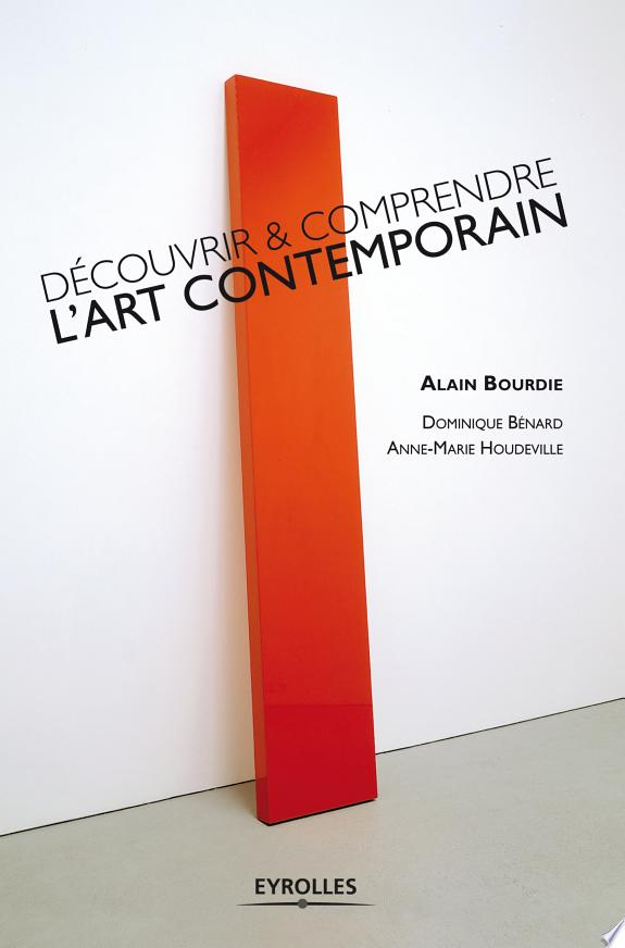 Découvrir & comprendre l'art contemporain / Alain Bourdie, Dominique Bénard, Anne-Marie Houdeville.- Paris : Eyrolles , DL 2010