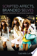 Scripted Affects, Branded Selves Television, Subjectivity, and Capitalism in 1990s Japan