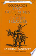 Colorado's Lost Gold Mines And Buried Treasure : the reader to go search....