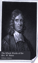 The Whole Works of the Rev  W  Bates