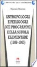 Antropologia e pedagogia nei programmi della scuola elementare  1888 1985