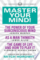 Master Your Mind Condensed Classics Featuring The Power Of Your Subconscious Mind As A Man Thinketh And The Game Of Life
