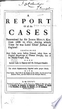 A Report of All the Cases Determined by Sir John Holt, Knt., from 1688 to 1710, During which Time He was Lord Chief Justice of England