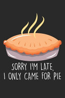 Sorry I M Late I Only Came For The Pie