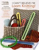 I Can t Believe I m Loom Knitting