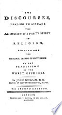 Two Discourses  Tending to Assuage the Animosity of a Party Spirit in Religion  and to Explore the Merciful Designs of Providence in the Permission of the Worst Offences  By John Duncan    The Second Edition