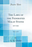 The Laws of the Federated Malay States, Vol. 1 of 3 Vol 1 Of 3 1877 1920 Prior To