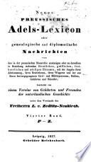Neues preussisches Adels-Lexicon, oder Genealogische und diplomatische Nachrichten von den in der preussischen Monarchie ansässigen oder zu derselben in Beziehung stehenden fürstlichen, gräflichen, freiherrlichen und adeligen Häusern etc