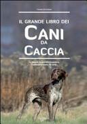 Il grande libro dei cani da caccia  La specie  le cure  la prima educazione  l addestramento
