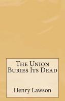 The Union Buries Its Dead : henry lawson.henry archibald hertzberg lawson (17 june...