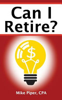 Can I Retire  How Much Money You Need to Retire and How to Manage Your Retirement Savings  Explained in 100 Pages Or Less