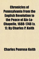 Chronicles of Pennsylvania from the English Revolution to the Peace of AIX-La-Chapelle, 1688-1748 (V. 1); By Charles P. Keith