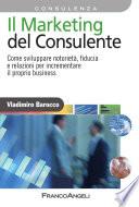 Il Marketing del consulente  Come sviluppare notoriet    fiducia e relazioni per incrementare il proprio business
