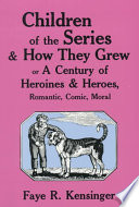 Children of the Series and how They Grew  Or  A Century of Heroines and Heroes  Romantic  Comic  Moral