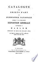 Catalogue des objets d art et d industrie nationale admis    la seconde exposition g  n  rale ouverte    Harlem pendant le mois de juillet 1825