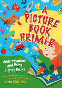 A Picture Book Primer: Understanding and Using Picture Books Book