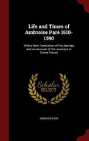 Life and Times of Ambroise Pare 1510 1590