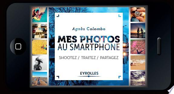 Mes photos au smartphone : shootez, traitez, partagez / Agnès Colombo.- Paris : Eyrolles , DL 2017
