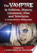 The Vampire in Folklore, History, Literature, Film and Television A Comprehensive Bibliography